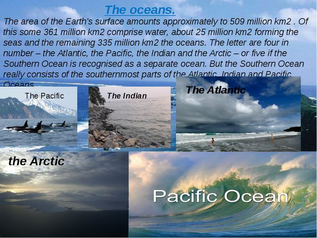 The oceans. The area of the Earth's surface amounts approximately to 509 mill...