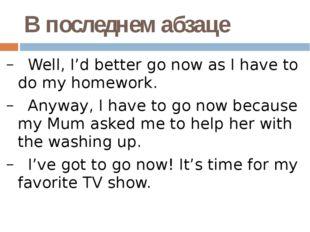 В последнем абзаце Well, I'd better go now as I have to do my homework. Anywa
