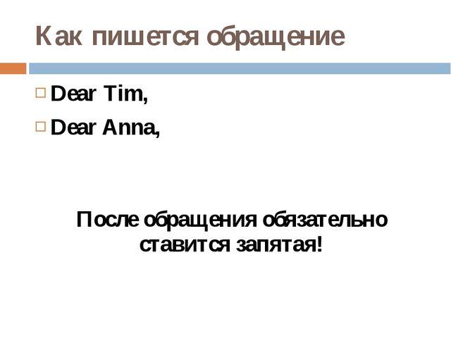 Как пишется обращение Dear Tim, Dear Anna, После обращения обязательно ставит...