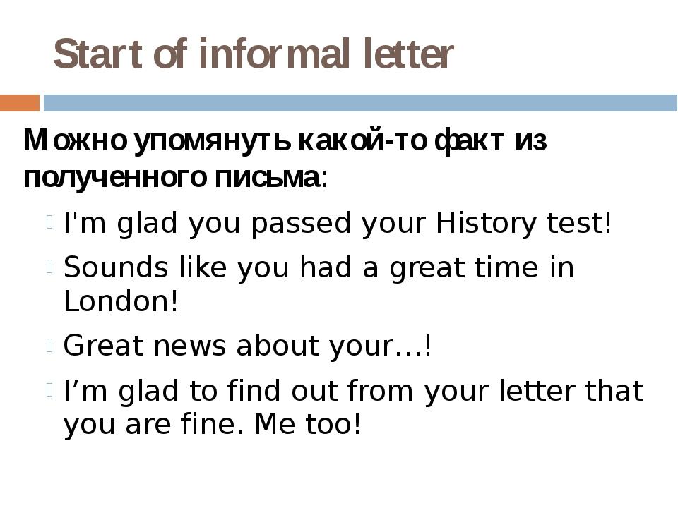 Start of informal letter Можно упомянуть какой-то факт из полученного письма:...