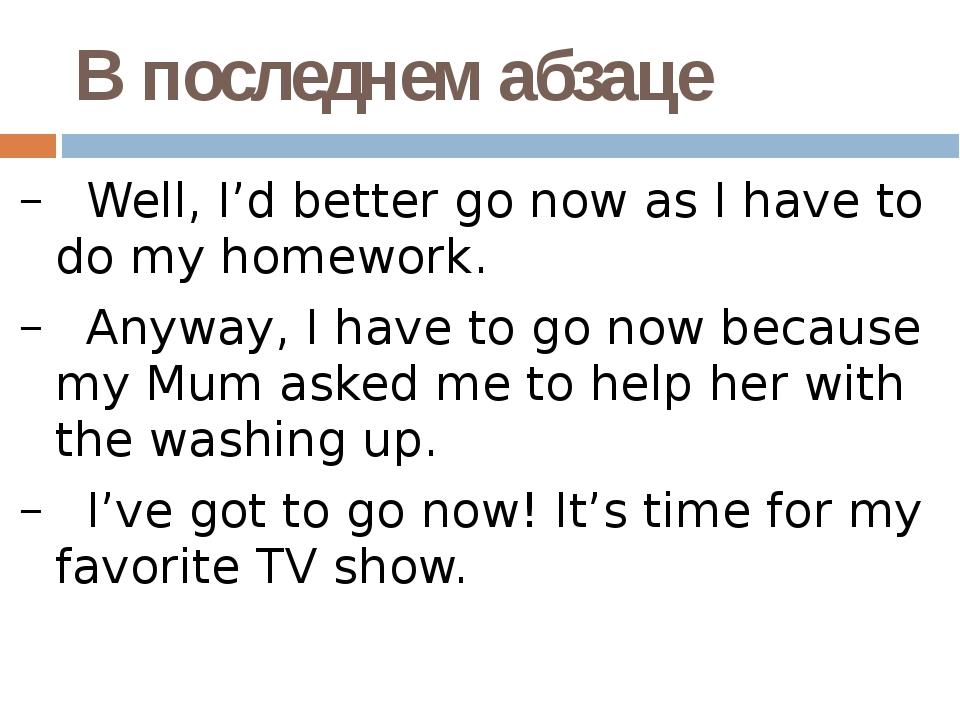 В последнем абзаце Well, I'd better go now as I have to do my homework. Anywa...