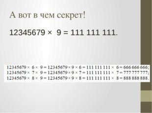 А вот в чем секрет! 12345679 × 9 = 111111111.