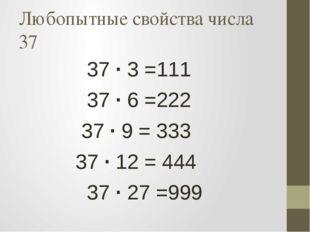 Любопытные свойства числа 37 37 · 3 =111 37 · 6 =222 37 · 9 = 333 37 · 12 = 4