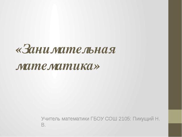 «Занимательная математика» Учитель математики ГБОУ СОШ 2105: Пикущий Н. В.