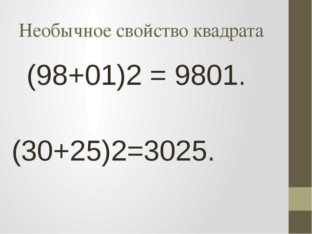 Необычное свойство квадрата (98+01)2 = 9801. (30+25)2=3025.