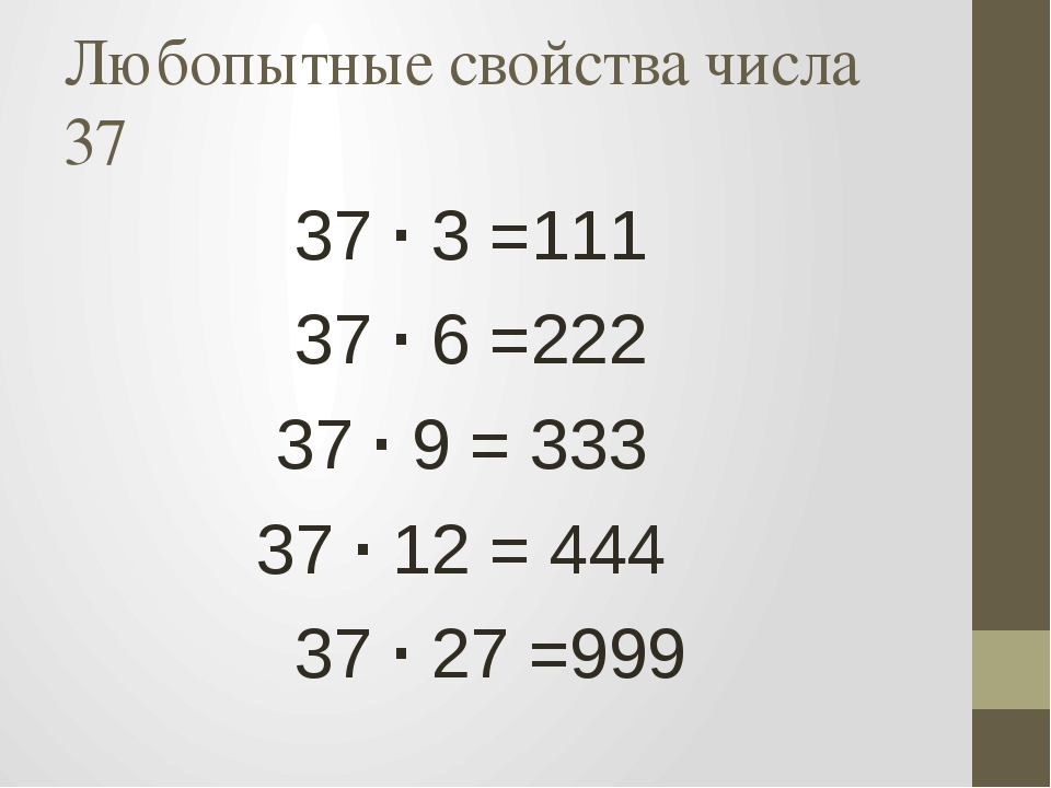 Любопытные свойства числа 37 37 · 3 =111 37 · 6 =222 37 · 9 = 333 37 · 12 = 4...