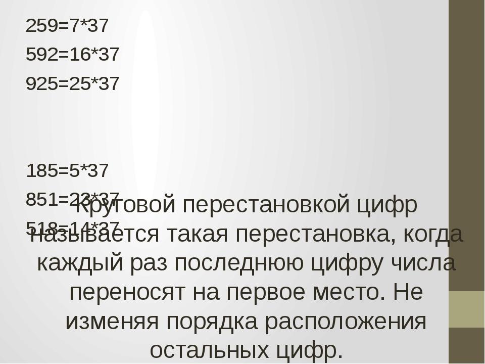 259=7*37 592=16*37 925=25*37 185=5*37 851=23*37 518=14*37 Круговой перестанов...