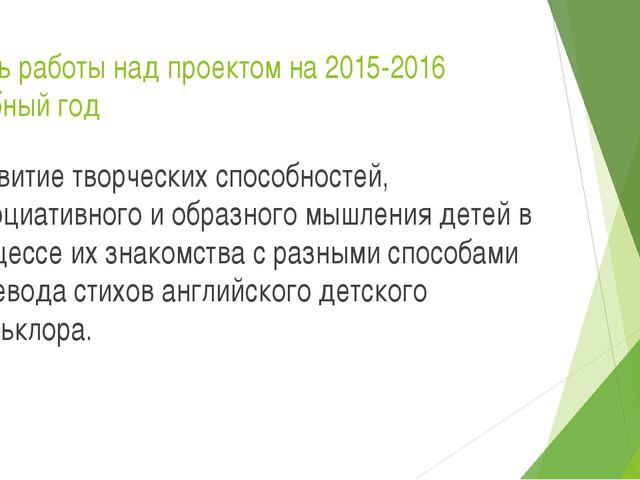 Цель работы над проектом на 2015-2016 учебный год Развитие творческих способн...