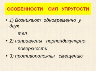 ОСОБЕННОСТИ СИЛ УПРУГОСТИ 1) Возникают одновременно у двух тел 2) направлены