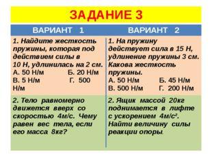 ЗАДАНИЕ 3 ВАРИАНТ 1 ВАРИАНТ 2 1. Найдите жесткость пружины, которая под дейст