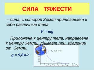 СИЛА ТЯЖЕСТИ – сила, с которой Земля притягивает к себе различные тела F = mg