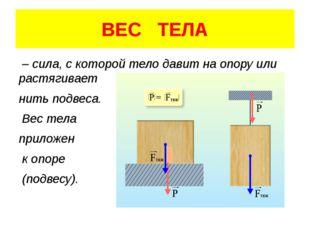 ВЕС ТЕЛА – сила, с которой тело давит на опору или растягивает нить подвеса.