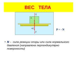 P = - N N – сила реакции опоры или сила нормального давления (направлена пер