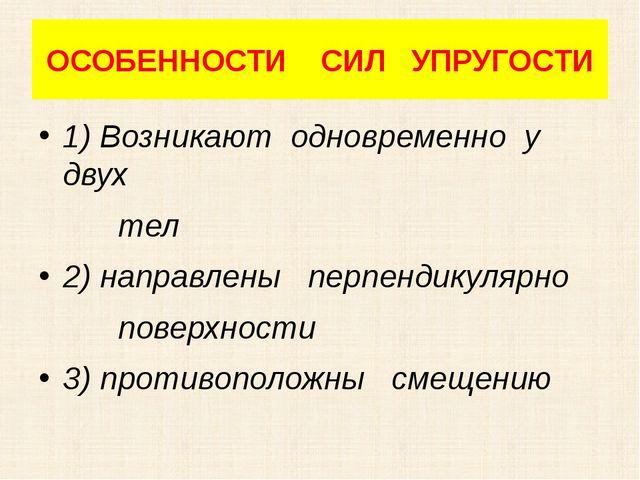 ОСОБЕННОСТИ СИЛ УПРУГОСТИ 1) Возникают одновременно у двух тел 2) направлены...