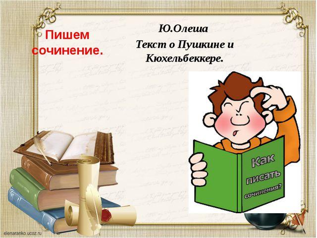 Пишем сочинение. Ю.Олеша Текст о Пушкине и Кюхельбеккере.