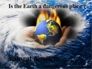 Is the Earth a dangerous place ? natural disasters