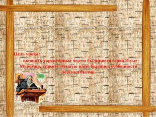 Цель урока: - выявить характерные черты былинного героя Ильи Муромца, художе