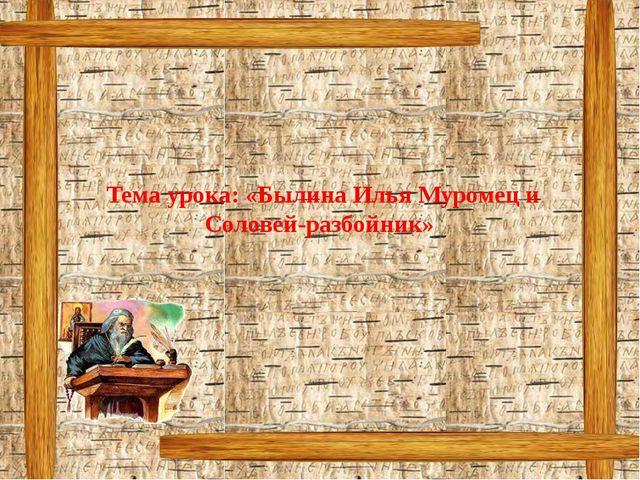 Тема урока: «Былина Илья Муромец и Соловей-разбойник»