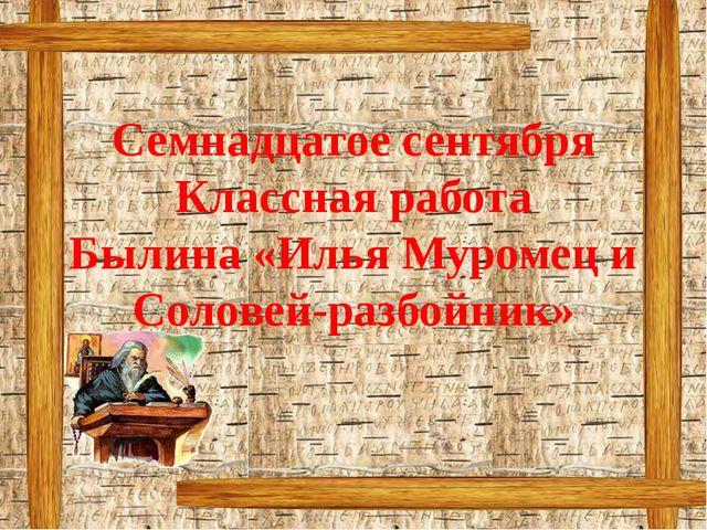 Семнадцатое сентября Классная работа Былина «Илья Муромец и Соловей-разбойник»