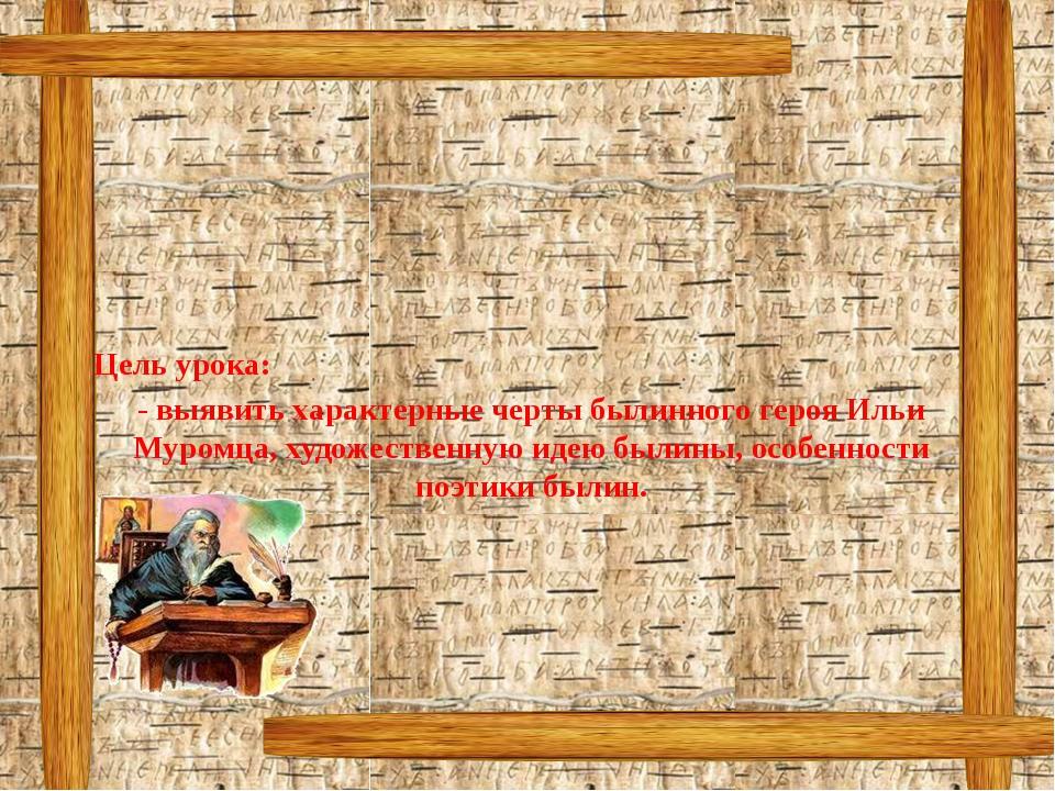Цель урока: - выявить характерные черты былинного героя Ильи Муромца, художе...