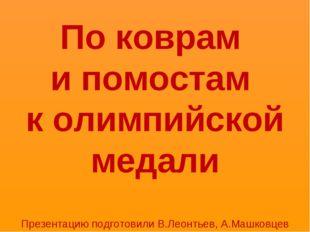 По коврам и помостам к олимпийской медали Презентацию подготовили В.Леонтьев,