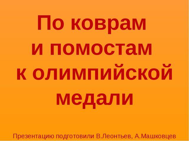 По коврам и помостам к олимпийской медали Презентацию подготовили В.Леонтьев,...