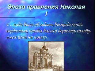 Эпоха правления Николая I «…надо было обладать беспредельной гордостью, чтобы