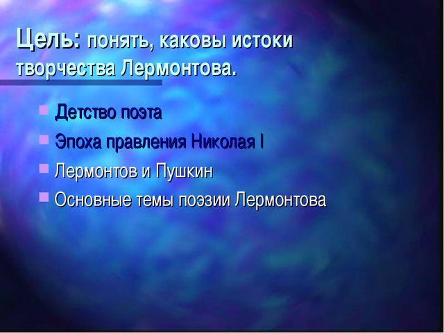 Цель: понять, каковы истоки творчества Лермонтова. Детство поэта Эпоха правле...