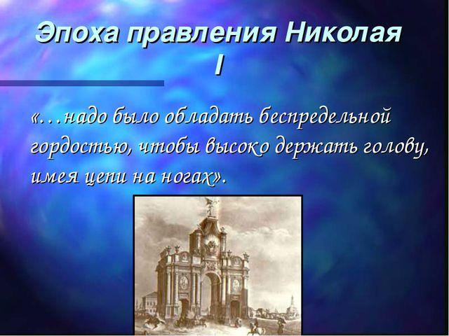 Эпоха правления Николая I «…надо было обладать беспредельной гордостью, чтобы...
