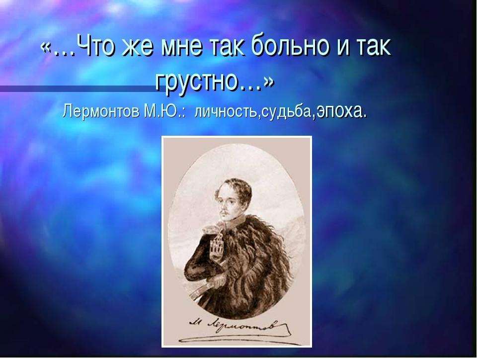 «…Что же мне так больно и так грустно…» Лермонтов М.Ю.: личность,судьба,эпоха.