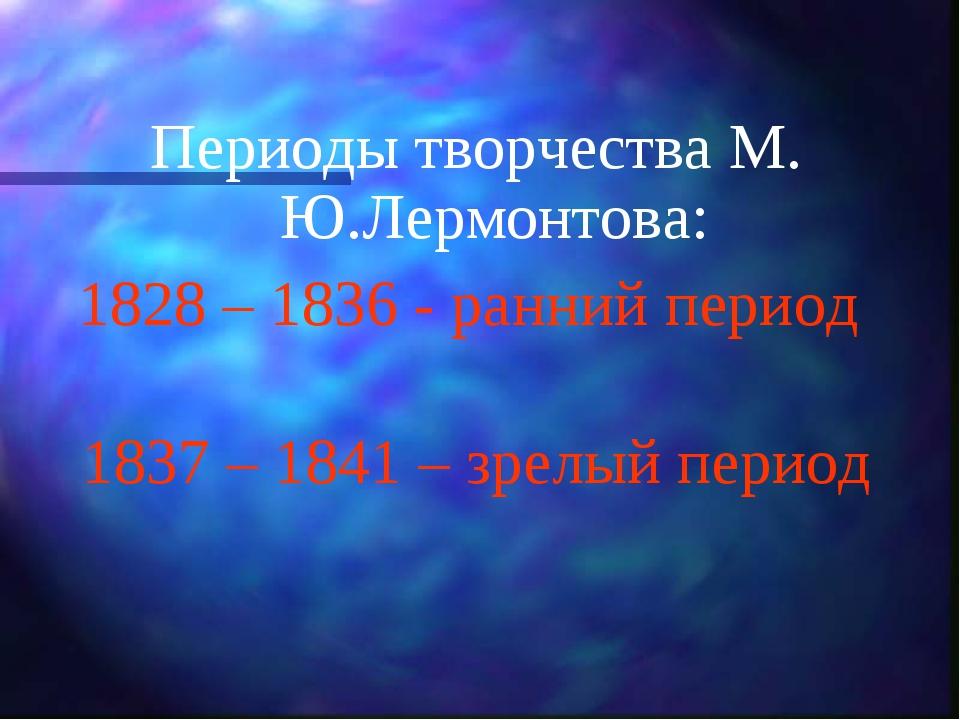 Периоды творчества М. Ю.Лермонтова: 1828 – 1836 - ранний период 1837 – 1841...