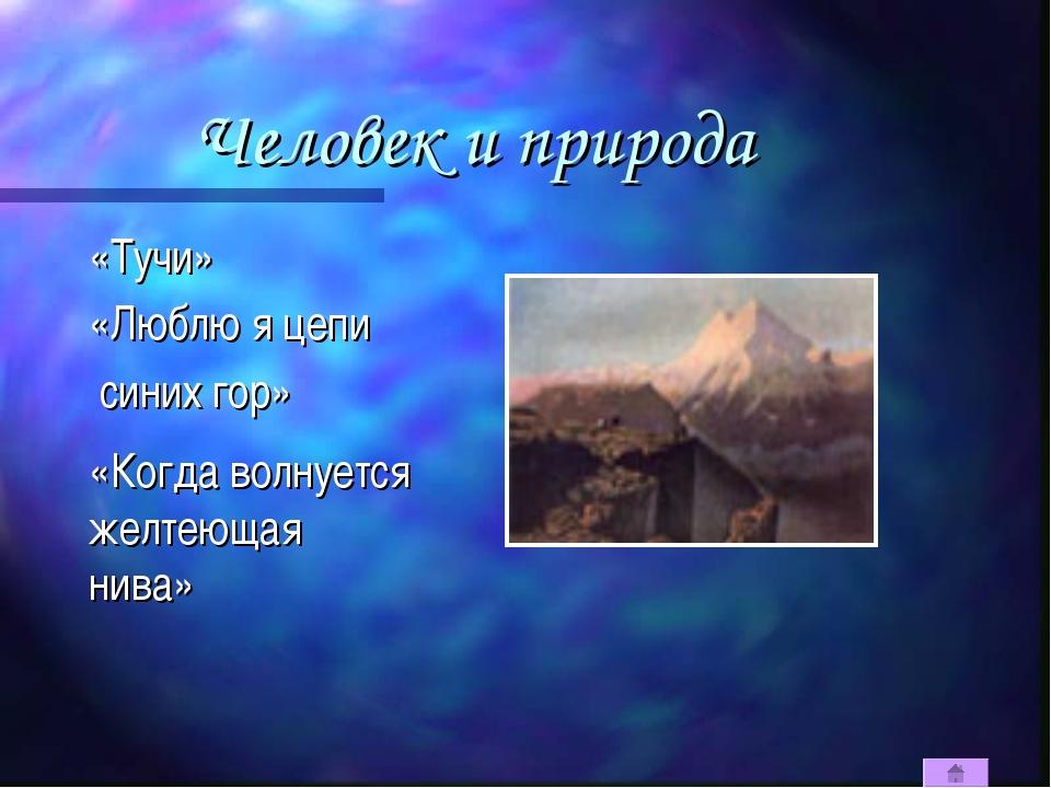 Человек и природа «Тучи» «Люблю я цепи синих гор» «Когда волнуется желтеющая...