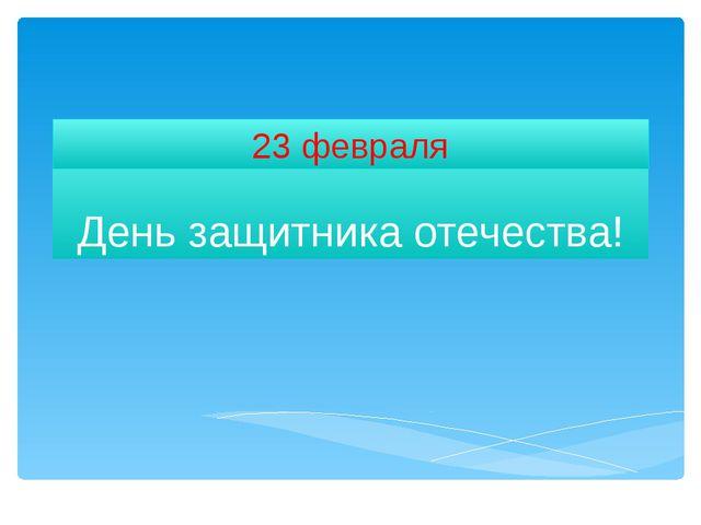 День защитника отечества! 23 февраля