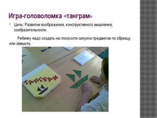 Игра-головоломка «танграм» Цель: Развитие воображения, конструктивного мышлен