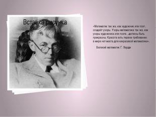 «Математик так же, как художник или поэт , создаёт узоры. Узоры математика т