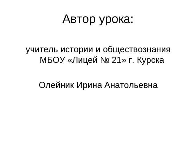 Автор урока: учитель истории и обществознания МБОУ «Лицей № 21» г. Курска Оле...