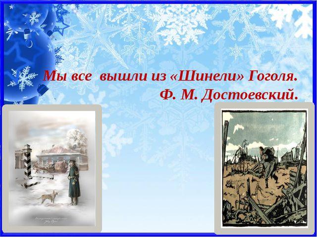 Мы все вышли из «Шинели» Гоголя. Ф. М. Достоевский.