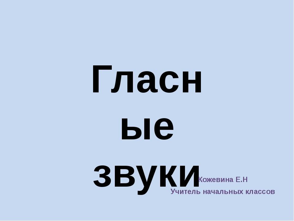 Гласные звуки Кожевина Е.Н Учитель начальных классов