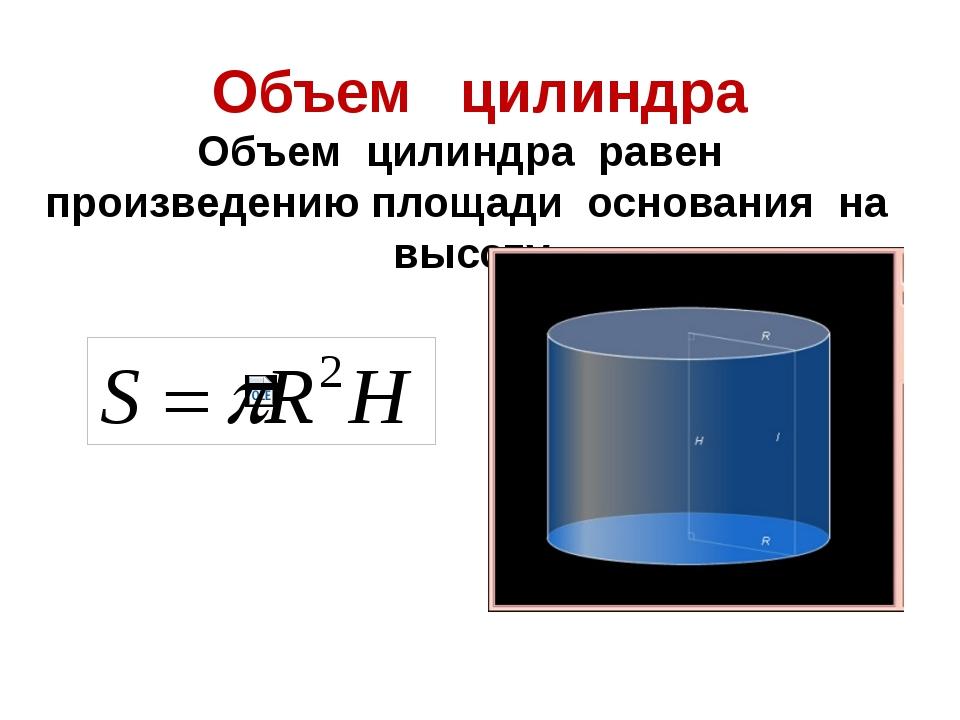 Объем цилиндра Объем цилиндра равен произведению площади основания на высоту