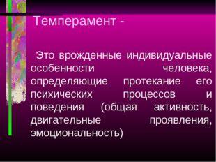 Темперамент - Это врожденные индивидуальные особенности человека, определяющи