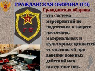 ГРАЖДАНСКАЯ ОБОРОНА (ГО) Гражданская оборона – это система мероприятий по под