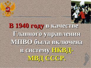 В1940 годув качестве Главного управления МПВО была включена в системуНКВД-