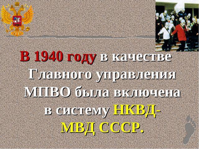 В1940 годув качестве Главного управления МПВО была включена в системуНКВД-...