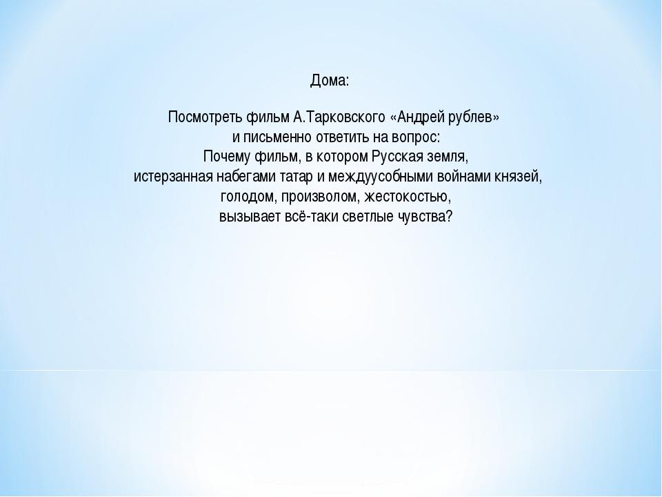 Посмотреть фильм А.Тарковского «Андрей рублев» и письменно ответить на вопрос...