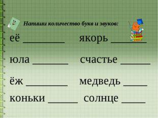 Напиши количество букв и звуков: её _______ якорь ______ юла ______ счастье