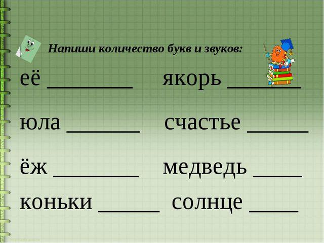 Напиши количество букв и звуков: её _______ якорь ______ юла ______ счастье...