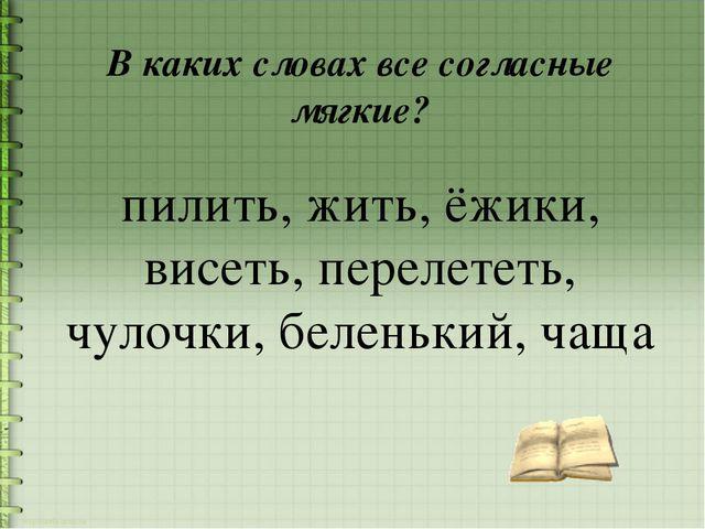 В каких словах все согласные мягкие? пилить, жить, ёжики, висеть, перелететь,...