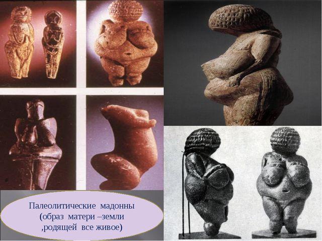 Палеолитические мадонны (образ матери –земли ,родящей все живое)