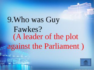 (A leader of the plot against the Parliament ) 9.Who was Guy Fawkes?