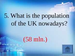 (58 mln.) 5. What is the population of the UK nowadays?